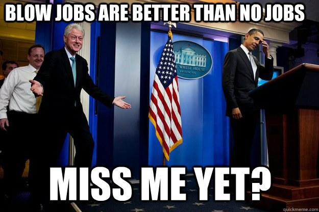 Blow jobs are better than no jobs Miss me yet? - Blow jobs are better than no jobs Miss me yet?  Inappropriate Timing Bill Clinton