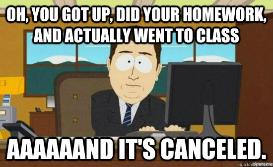 Oh, you got up, did your homework, and actually went to class aaaaaand it's canceled.