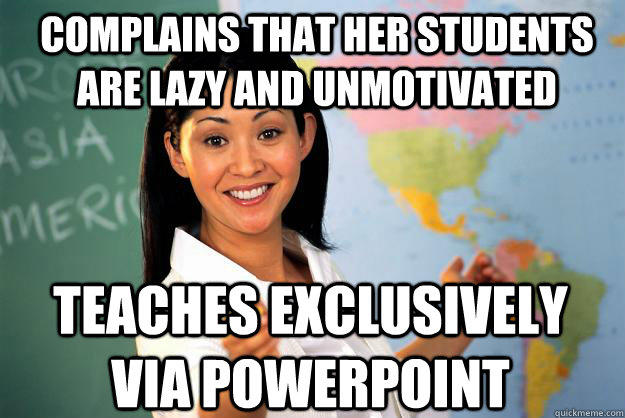 Complains that her students are lazy and unmotivated Teaches exclusively via Powerpoint - Complains that her students are lazy and unmotivated Teaches exclusively via Powerpoint  Unhelpful High School Teacher