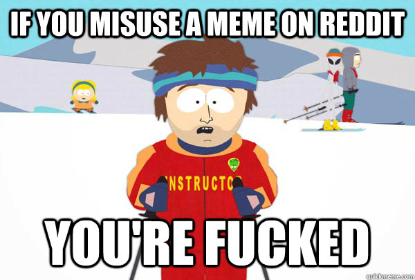If you misuse a meme on Reddit You're fucked - If you misuse a meme on Reddit You're fucked  Super Cool Ski Instructor