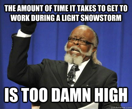 The amount of time it takes to get to work during a light snowstorm Is too damn high - The amount of time it takes to get to work during a light snowstorm Is too damn high  Too Damn High