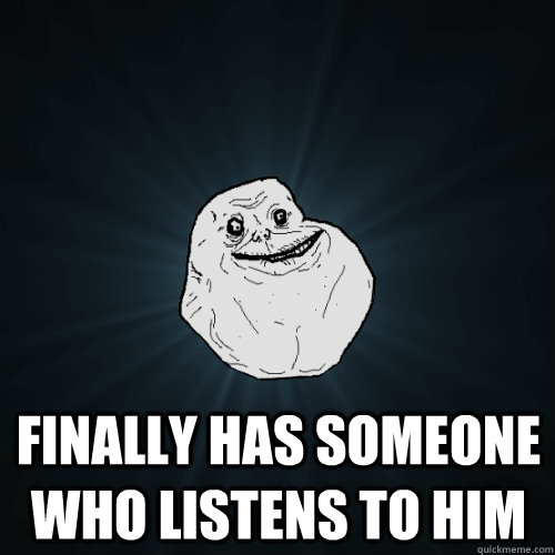 Finally has someone who listens to him -  Finally has someone who listens to him  Forever Alone