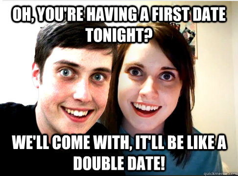 Oh, you're having a first date tonight? We'll come with, it'll be like a double date!
