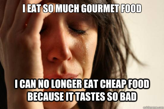 i eat so much gourmet food i can no longer eat cheap food because it tastes so bad - i eat so much gourmet food i can no longer eat cheap food because it tastes so bad  First World Problems