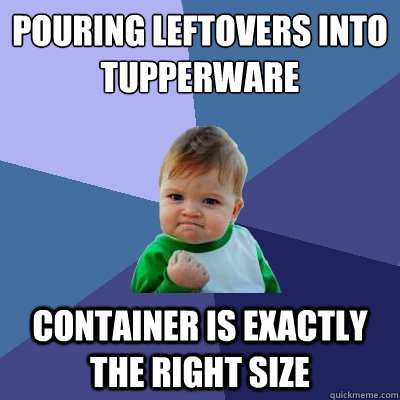 Pouring leftovers into tupperware Container is exactly the right size  Success Kid
