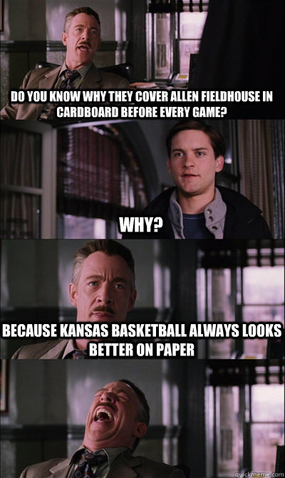 Do you know why they cover Allen Fieldhouse in cardboard before every game? why? Because Kansas basketball always looks better on paper   JJ Jameson