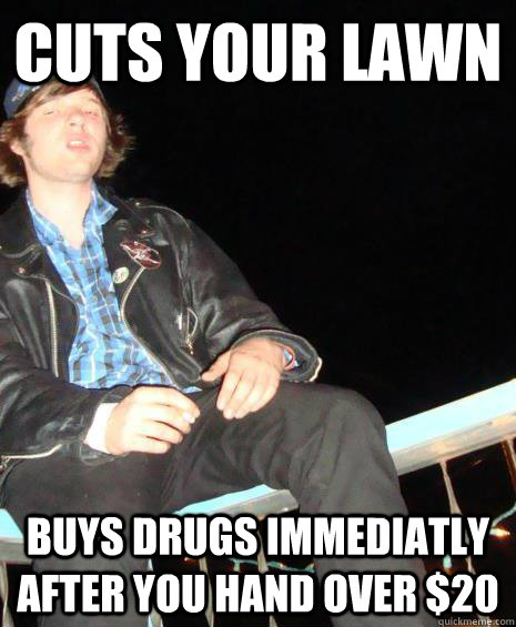 Cuts your lawn  Buys drugs immediatly after you hand over $20 - Cuts your lawn  Buys drugs immediatly after you hand over $20  Philthy Phil
