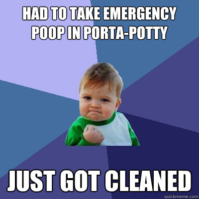 Had to take emergency poop in porta-potty JUST GOT CLEANED  Success Kid