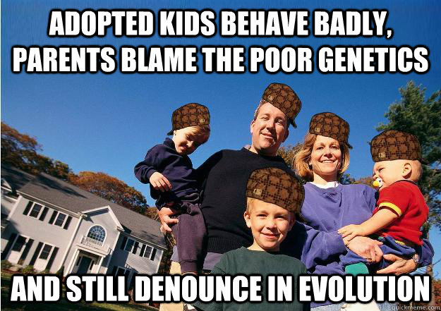 Adopted kids behave badly, parents blame the poor genetics and still Denounce in evolution