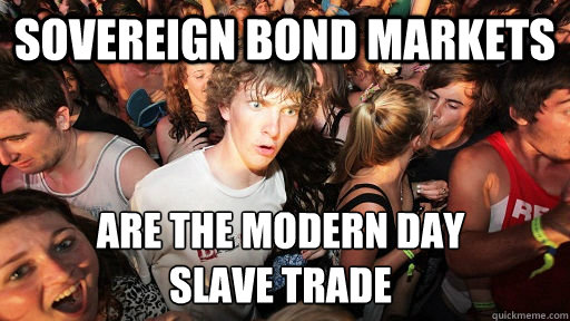 Sovereign bond markets are the modern day  slave trade - Sovereign bond markets are the modern day  slave trade  Sudden Clarity Clarence