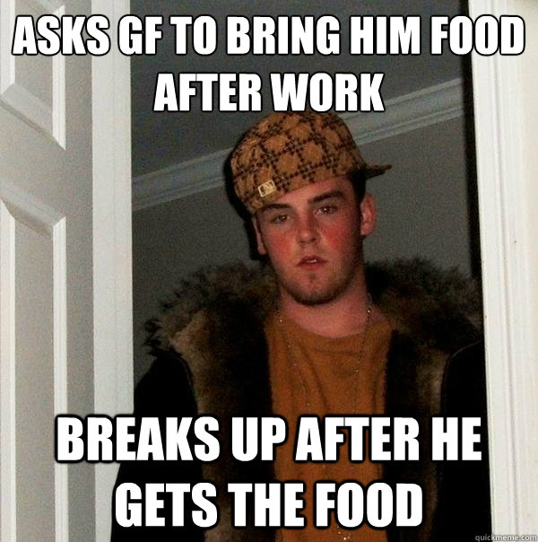 asks gf to bring him food after work breaks up after he gets the food  - asks gf to bring him food after work breaks up after he gets the food   Scumbag Steve