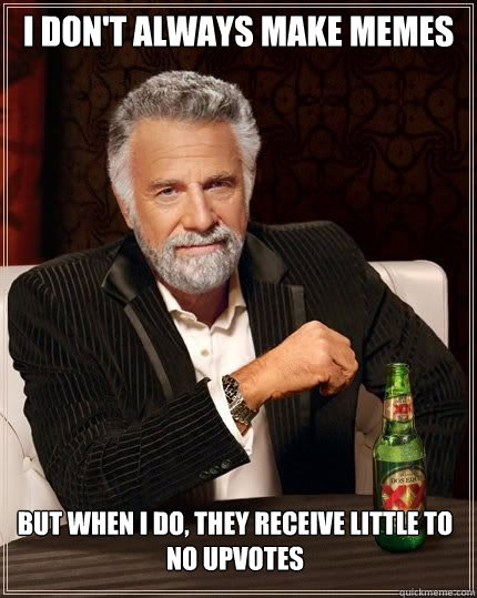 I don't always make Memes but when I do, they receive little to no upvotes - I don't always make Memes but when I do, they receive little to no upvotes  Most Interesting Man