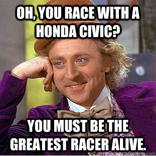 Oh, you race with a honda civic?  You must be the greatest racer alive.  - Oh, you race with a honda civic?  You must be the greatest racer alive.   Creepy Wonka