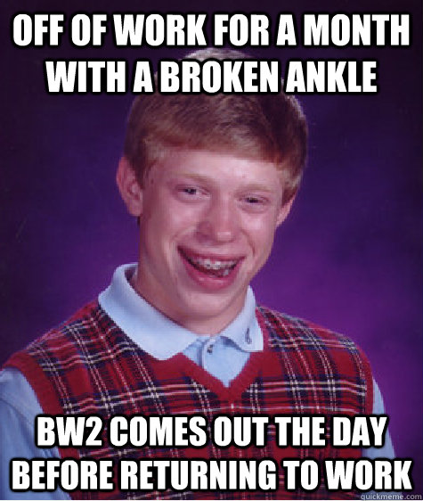 Off of work for a month with a broken ankle BW2 comes out the day before returning to work - Off of work for a month with a broken ankle BW2 comes out the day before returning to work  Bad Luck Brian