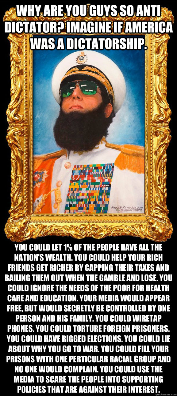 Why are you guys so anti dictator? Imagine if America was a dictatorship. You could let 1% of the people have all the nation's wealth. You could help your rich friends get richer by capping their taxes and bailing them out when the gamble and lose. You co