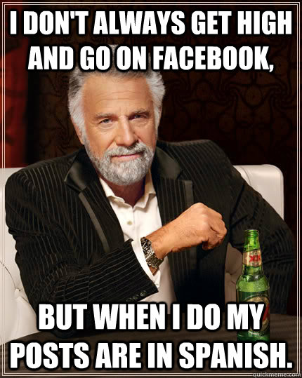 I don't always get high and go on facebook, but when i do my posts are in spanish.