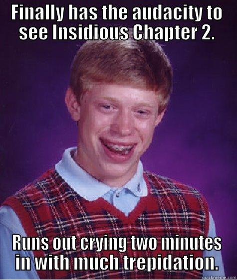 Insidious Chapter 2 - FINALLY HAS THE AUDACITY TO SEE INSIDIOUS CHAPTER 2. RUNS OUT CRYING TWO MINUTES IN WITH MUCH TREPIDATION. Bad Luck Brian
