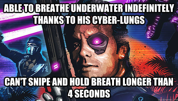 able to breathe underwater indefinitely thanks to his cyber-lungs can't snipe and hold br