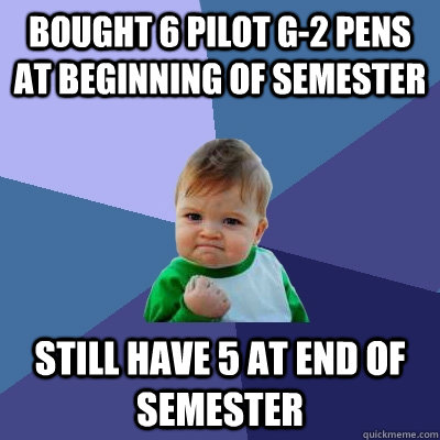 Bought 6 pilot g-2 pens at beginning of semester still have 5 at end of semester - Bought 6 pilot g-2 pens at beginning of semester still have 5 at end of semester  Success Kid