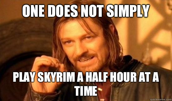 One Does Not Simply Play Skyrim a half hour at a time - One Does Not Simply Play Skyrim a half hour at a time  Boromir
