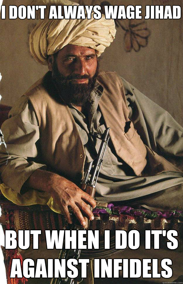 I don't always wage Jihad but when i do it's against infidels