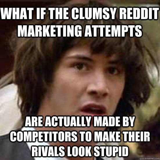 what if the clumsy reddit marketing attempts are actually made by competitors to make their rivals look stupid - what if the clumsy reddit marketing attempts are actually made by competitors to make their rivals look stupid  conspiracy keanu
