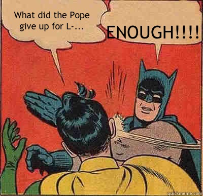What did the Pope give up for L-... ENOUGH!!!! - What did the Pope give up for L-... ENOUGH!!!!  Batman Slapping Robin