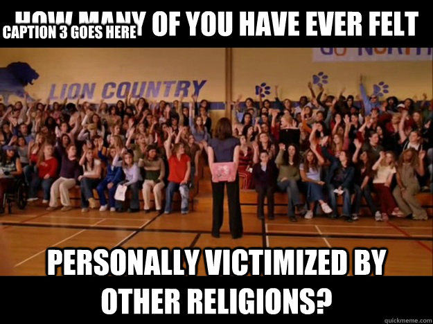 how many of you have ever felt personally victimized by other religions? Caption 3 goes here