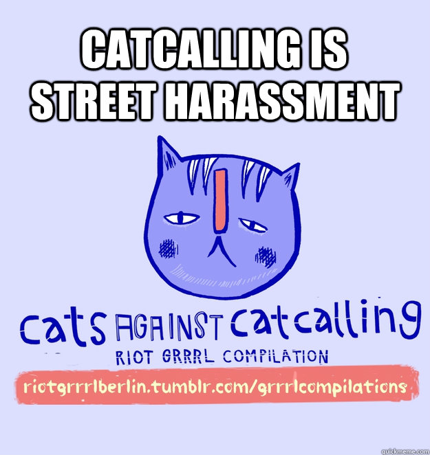 catcalling is street harassment - catcalling is street harassment  cats against catcalling