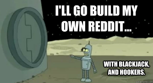 I'll go build my own reddit...  with blackjack, and hookers.