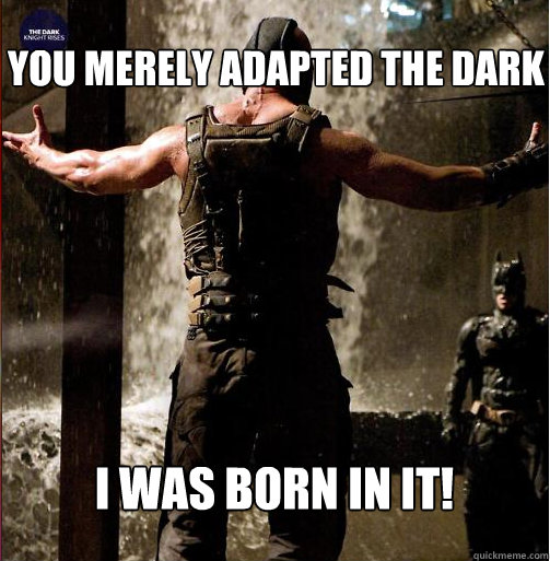 You merely adapted the dark i was born in it!
