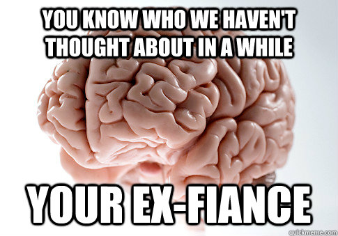 You know who we haven't thought about in a while Your ex-fiance - You know who we haven't thought about in a while Your ex-fiance  Scumbag Brain