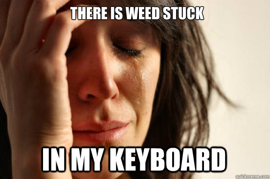 there is weed stuck in my keyboard - there is weed stuck in my keyboard  First World Problems