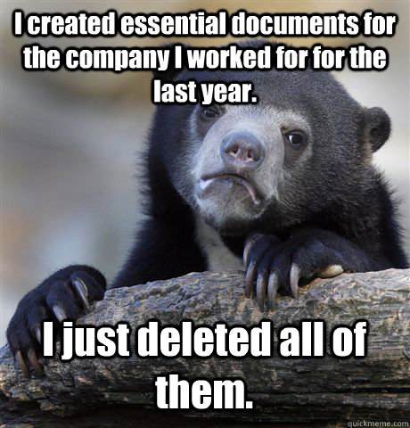 I created essential documents for the company I worked for for the last year. I just deleted all of them. - I created essential documents for the company I worked for for the last year. I just deleted all of them.  Confession Bear