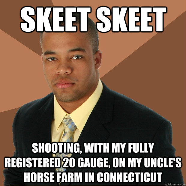 skeet skeet shooting, with my fully registered 20 gauge, on my uncle's horse farm in connecticut - skeet skeet shooting, with my fully registered 20 gauge, on my uncle's horse farm in connecticut  Successful Black Man