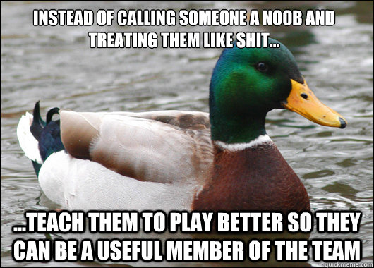 Instead of calling someone a noob and treating them like shit... ...teach them to play better so they can be a useful member of the team - Instead of calling someone a noob and treating them like shit... ...teach them to play better so they can be a useful member of the team  Actual Advice Mallard