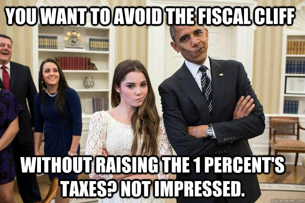 you want to avoid the fiscal cliff Without raising the 1 percent's taxes? Not impressed.  - you want to avoid the fiscal cliff Without raising the 1 percent's taxes? Not impressed.   Misc