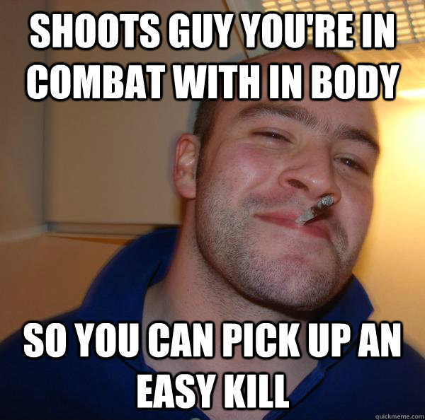 Shoots guy you're in combat with in body so you can pick up an easy kill - Shoots guy you're in combat with in body so you can pick up an easy kill  Misc