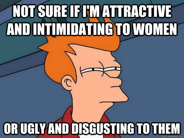 not sure if i'm attractive and intimidating to women  or ugly and disgusting to them - not sure if i'm attractive and intimidating to women  or ugly and disgusting to them  Futurama Fry