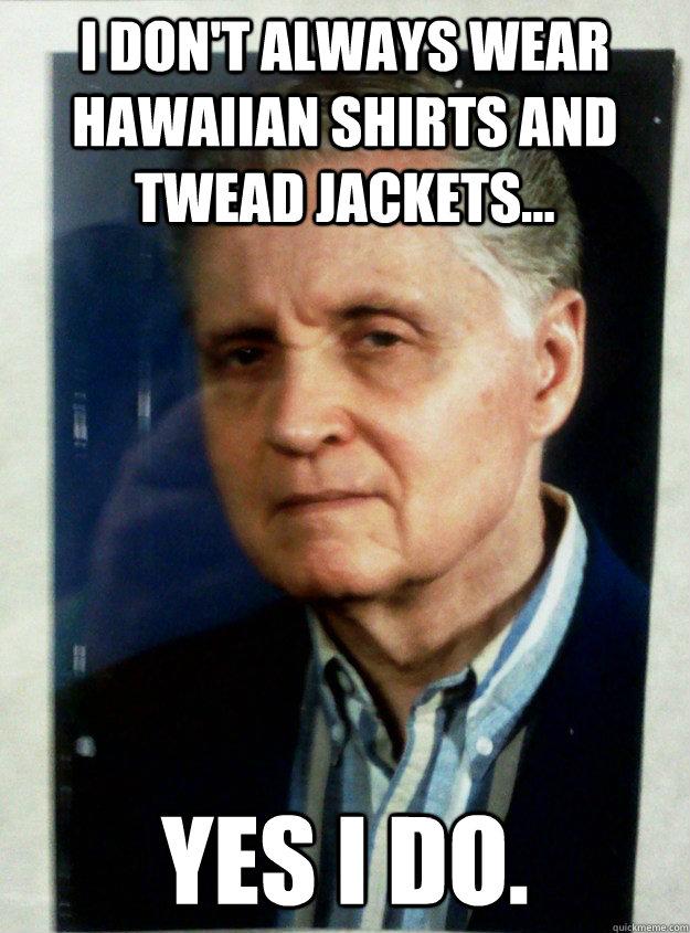 I DON'T ALWAYS WEAR HAWAIIAN SHIRTS AND TWEAD JACKETS... YES I DO.  - I DON'T ALWAYS WEAR HAWAIIAN SHIRTS AND TWEAD JACKETS... YES I DO.   DON BLACKTHE MOST INTERESTING MAN AT KCKCC