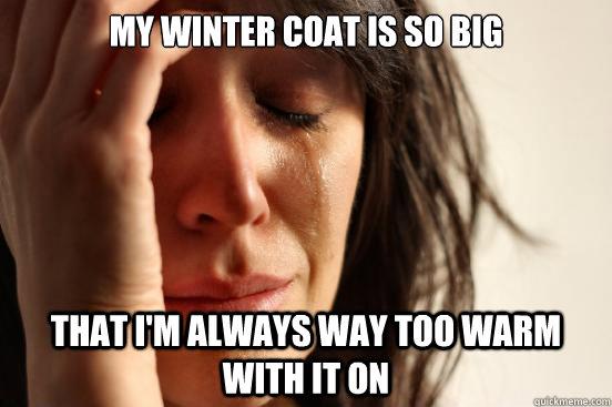 My winter coat is so big that I'm always way too warm with it on - My winter coat is so big that I'm always way too warm with it on  First World Problems