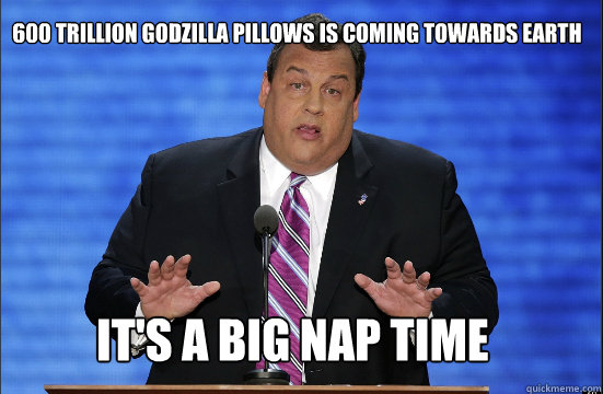 600 trillion godzilla pillows is coming towards earth it's a big nap time - 600 trillion godzilla pillows is coming towards earth it's a big nap time  Hypocrite Chris Christie