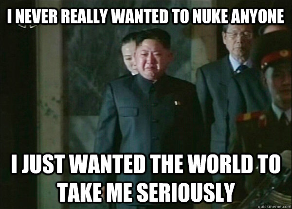 I never really wanted to nuke anyone I just wanted the world to take me seriously - I never really wanted to nuke anyone I just wanted the world to take me seriously  Confession Kim Jong-Un