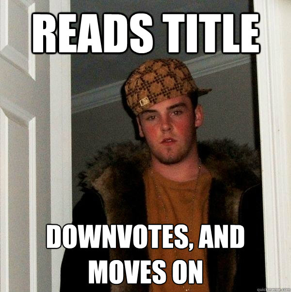 reads title downvotes, and  moves on - reads title downvotes, and  moves on  Scumbag Steve
