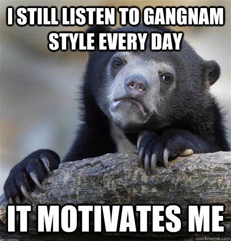 I still listen to Gangnam style every day It motivates me - I still listen to Gangnam style every day It motivates me  Confession Bear