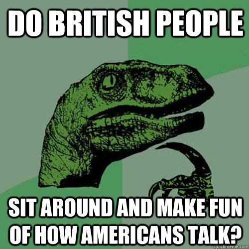 Do british people sit around and make fun of how americans talk? - Do british people sit around and make fun of how americans talk?  Philosoraptor