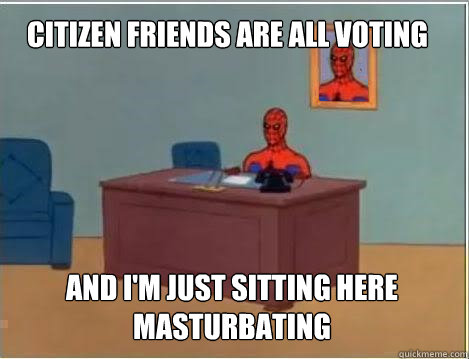 Citizen friends are all voting And I'm just sitting here masturbating - Citizen friends are all voting And I'm just sitting here masturbating  Spiderman