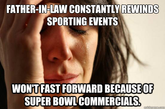 Father-in-law constantly rewinds sporting events won't fast forward because of super bowl commercials. - Father-in-law constantly rewinds sporting events won't fast forward because of super bowl commercials.  First World Problems