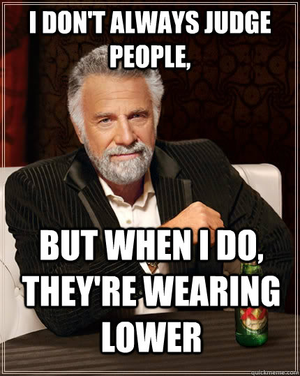 I don't always judge people, but when I do, they're wearing lower  The Most Interesting Man In The World