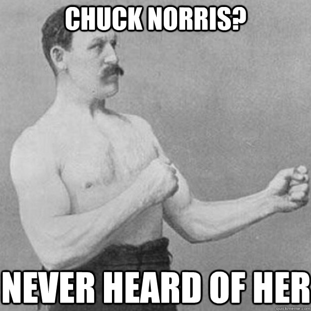 Chuck Norris? Never heard of her - Chuck Norris? Never heard of her  overly manly man
